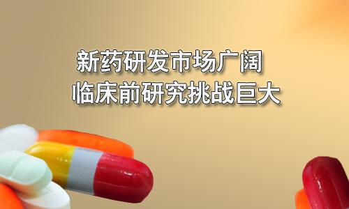 新药研发市场广阔 临床前研究挑战巨大