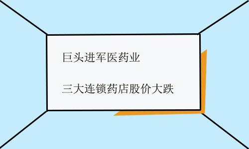 巨头进军医药业 三大连锁药店股价大跌