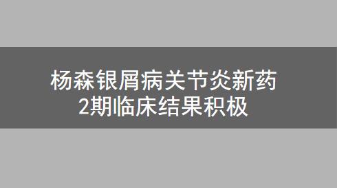 杨森银屑病关节炎新药2期临床结果积极