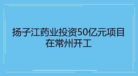 扬子江药业投资50亿元项目在常州开工