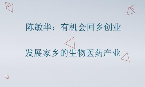 陈敏华:有机会回乡创业 发展家乡的生物医药产业