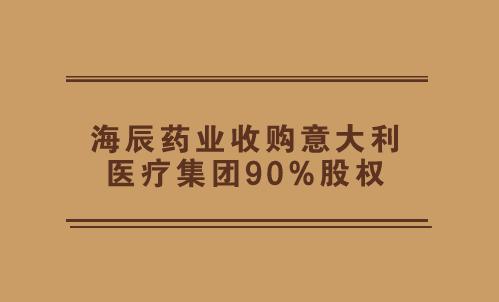 海辰药业收购意大利医疗集团90%股权
