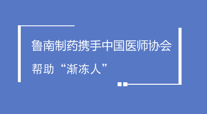 """鲁南制药携手中国医师协会帮助""""渐冻人"""""""